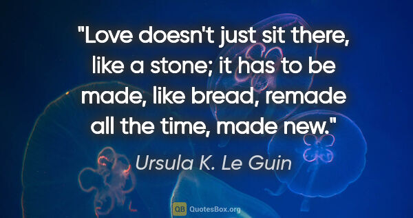"Ursula K. Le Guin quote: ""Love doesn't just sit there, like a stone; it has to be made,..."""