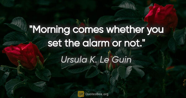 "Ursula K. Le Guin quote: ""Morning comes whether you set the alarm or not."""