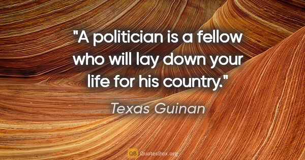 "Texas Guinan quote: ""A politician is a fellow who will lay down your life for his..."""
