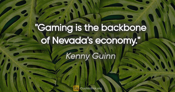 "Kenny Guinn quote: ""Gaming is the backbone of Nevada's economy."""