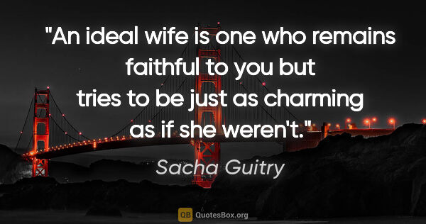 "Sacha Guitry quote: ""An ideal wife is one who remains faithful to you but tries to..."""