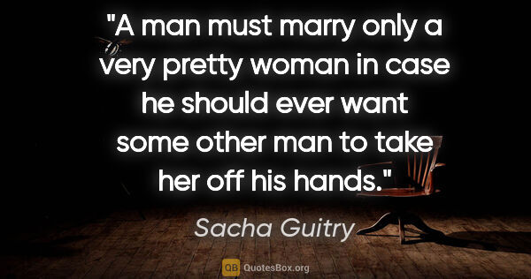 "Sacha Guitry quote: ""A man must marry only a very pretty woman in case he should..."""