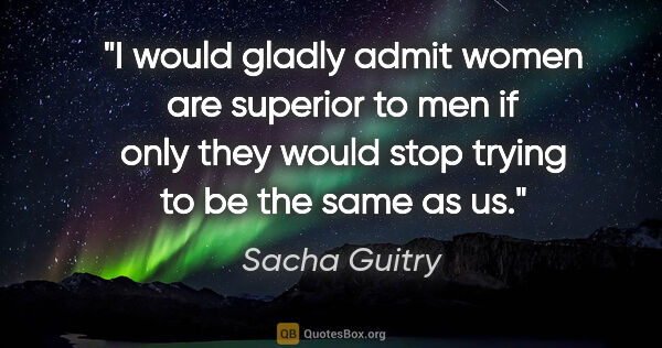 "Sacha Guitry quote: ""I would gladly admit women are superior to men if only they..."""
