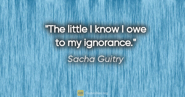 "Sacha Guitry quote: ""The little I know I owe to my ignorance."""