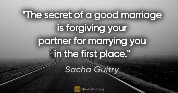 "Sacha Guitry quote: ""The secret of a good marriage is forgiving your partner for..."""