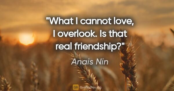 "Anais Nin quote: ""What I cannot love, I overlook. Is that real friendship?"""