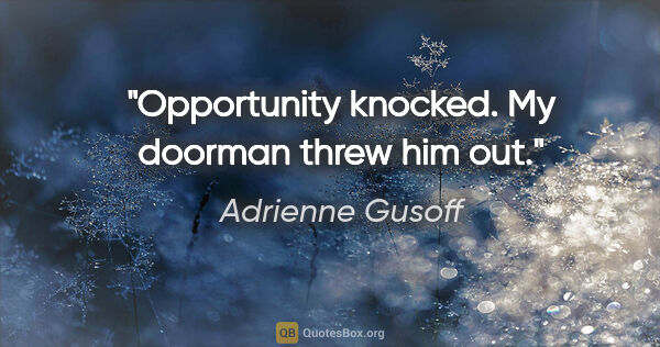 "Adrienne Gusoff quote: ""Opportunity knocked. My doorman threw him out."""
