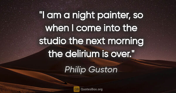 "Philip Guston quote: ""I am a night painter, so when I come into the studio the next..."""