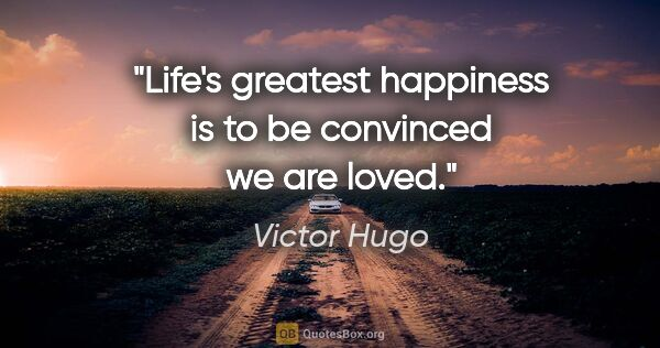 "Victor Hugo quote: ""Life's greatest happiness is to be convinced we are loved."""