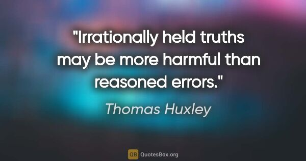 "Thomas Huxley quote: ""Irrationally held truths may be more harmful than reasoned..."""