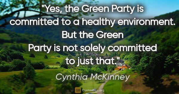 "Cynthia McKinney quote: ""Yes, the Green Party is committed to a healthy environment...."""