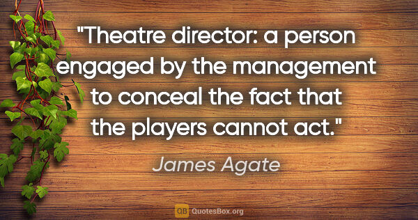 "James Agate quote: ""Theatre director: a person engaged by the management to..."""