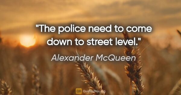"Alexander McQueen quote: ""The police need to come down to street level."""