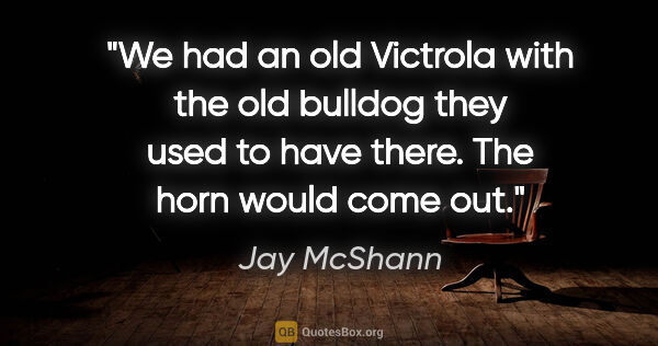 "Jay McShann quote: ""We had an old Victrola with the old bulldog they used to have..."""