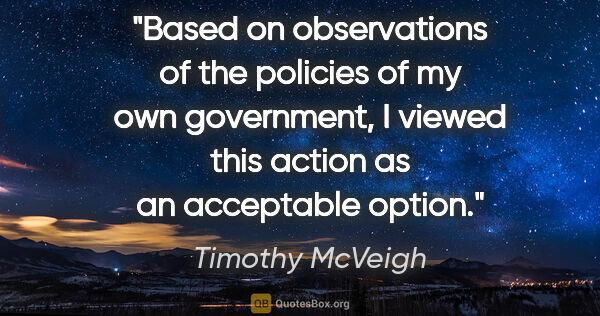 "Timothy McVeigh quote: ""Based on observations of the policies of my own government, I..."""
