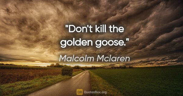 "Malcolm Mclaren quote: ""Don't kill the golden goose."""