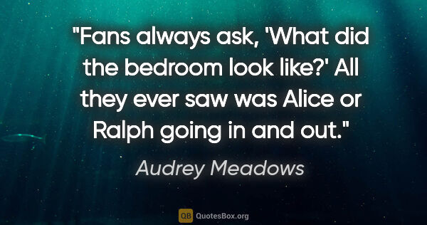 "Audrey Meadows quote: ""Fans always ask, 'What did the bedroom look like?' All they..."""