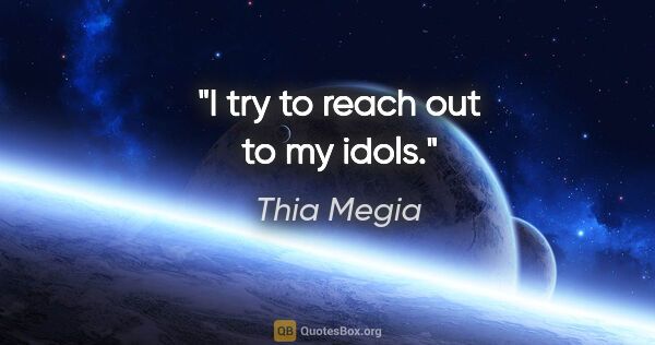"Thia Megia quote: ""I try to reach out to my idols."""