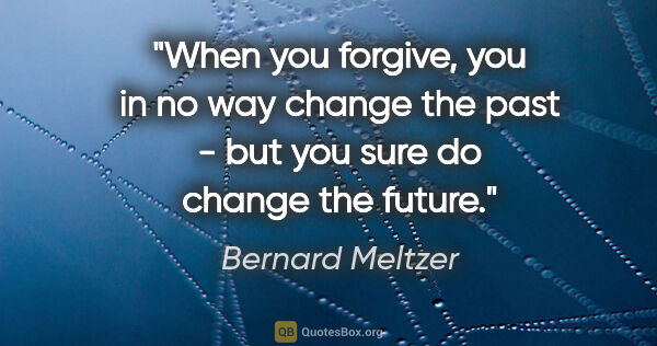 "Bernard Meltzer quote: ""When you forgive, you in no way change the past - but you sure..."""