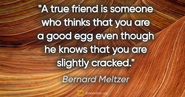 "Bernard Meltzer quote: ""A true friend is someone who thinks that you are a good egg..."""