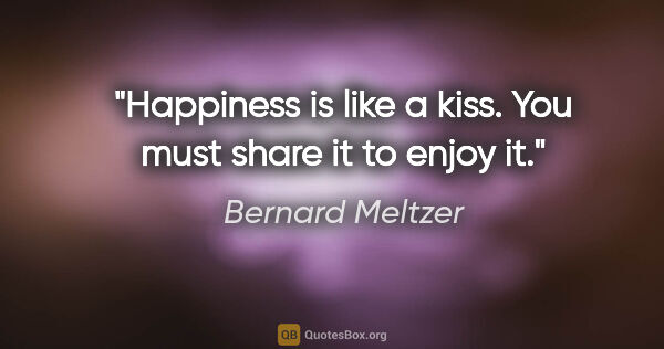"Bernard Meltzer quote: ""Happiness is like a kiss. You must share it to enjoy it."""