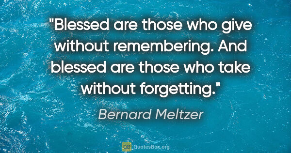 "Bernard Meltzer quote: ""Blessed are those who give without remembering. And blessed..."""