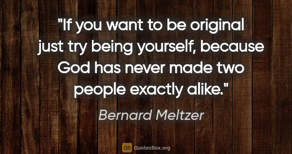"Bernard Meltzer quote: ""If you want to be original just try being yourself, because..."""