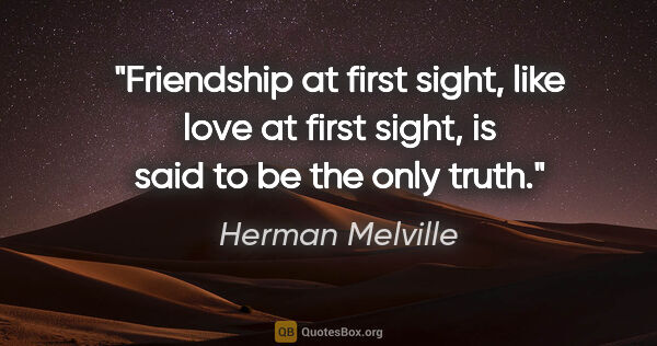 "Herman Melville quote: ""Friendship at first sight, like love at first sight, is said..."""