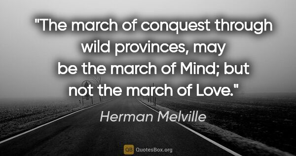 "Herman Melville quote: ""The march of conquest through wild provinces, may be the march..."""