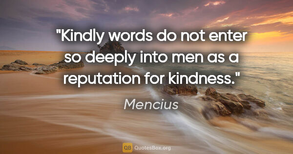 "Mencius quote: ""Kindly words do not enter so deeply into men as a reputation..."""