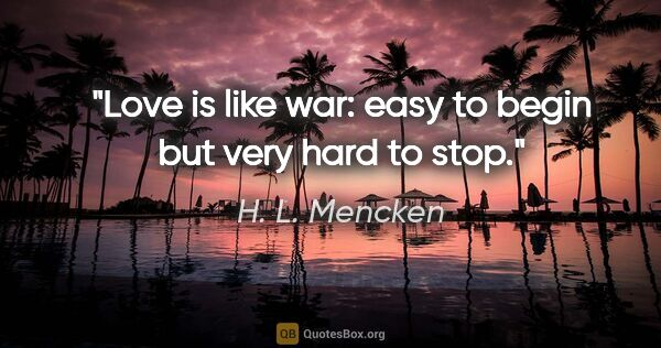 "H. L. Mencken quote: ""Love is like war: easy to begin but very hard to stop."""