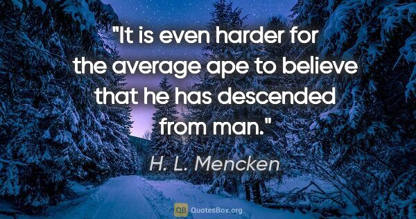 "H. L. Mencken quote: ""It is even harder for the average ape to believe that he has..."""