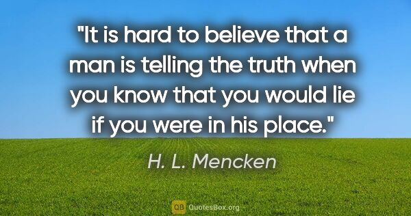 "H. L. Mencken quote: ""It is hard to believe that a man is telling the truth when you..."""