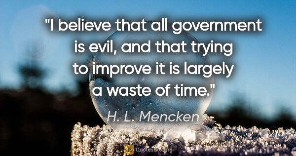 "H. L. Mencken quote: ""I believe that all government is evil, and that trying to..."""
