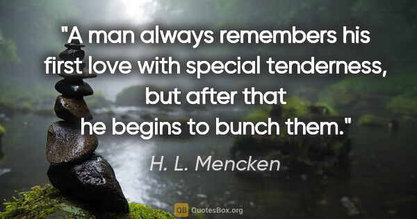 "H. L. Mencken quote: ""A man always remembers his first love with special tenderness,..."""