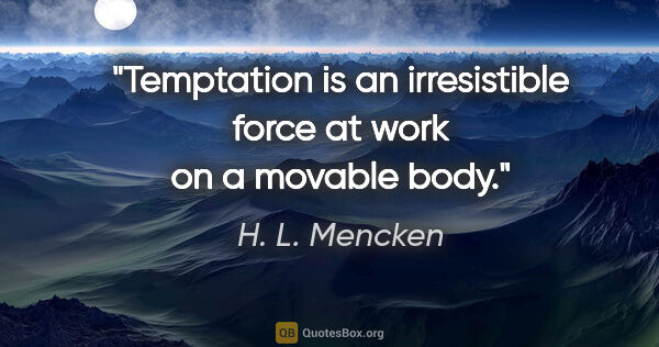 "H. L. Mencken quote: ""Temptation is an irresistible force at work on a movable body."""