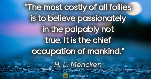"H. L. Mencken quote: ""The most costly of all follies is to believe passionately in..."""
