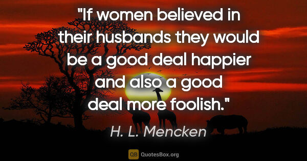 "H. L. Mencken quote: ""If women believed in their husbands they would be a good deal..."""