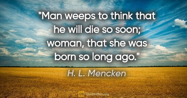 "H. L. Mencken quote: ""Man weeps to think that he will die so soon; woman, that she..."""