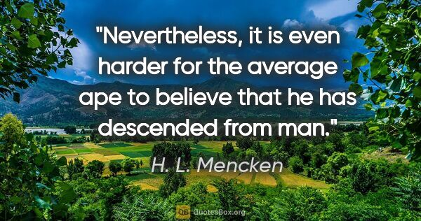 "H. L. Mencken quote: ""Nevertheless, it is even harder for the average ape to believe..."""