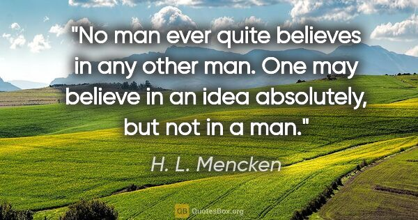 "H. L. Mencken quote: ""No man ever quite believes in any other man. One may believe..."""
