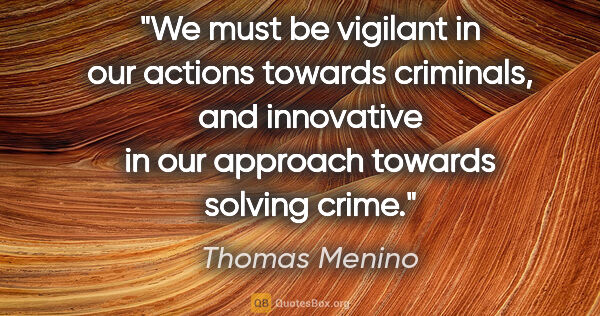 "Thomas Menino quote: ""We must be vigilant in our actions towards criminals, and..."""