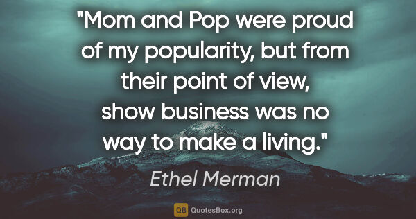 "Ethel Merman quote: ""Mom and Pop were proud of my popularity, but from their point..."""