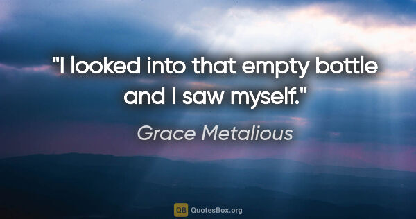 "Grace Metalious quote: ""I looked into that empty bottle and I saw myself."""