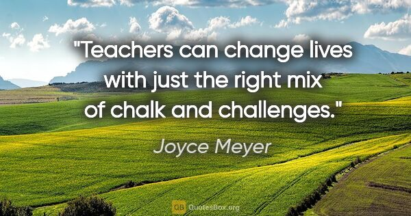 "Joyce Meyer quote: ""Teachers can change lives with just the right mix of chalk and..."""