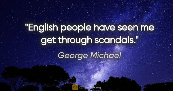 "George Michael quote: ""English people have seen me get through scandals."""