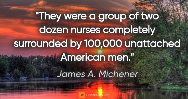 "James A. Michener quote: ""They were a group of two dozen nurses completely surrounded by..."""