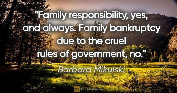 "Barbara Mikulski quote: ""Family responsibility, yes, and always. Family bankruptcy due..."""