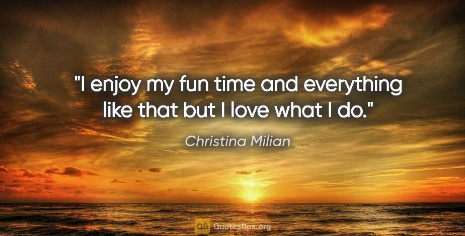 "Christina Milian quote: ""I enjoy my fun time and everything like that but I love what I..."""
