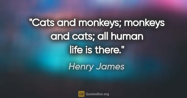 "Henry James quote: ""Cats and monkeys; monkeys and cats; all human life is there."""